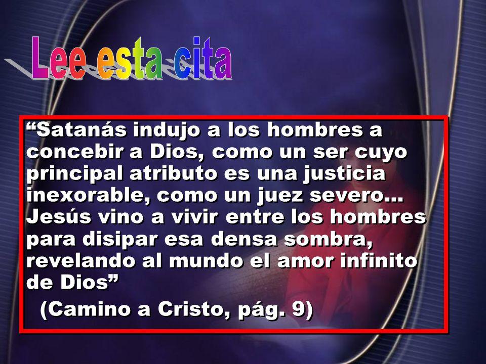 Satanás indujo a los hombres a concebir a Dios, como un ser cuyo principal atributo es una justicia inexorable, como un juez severo... Jesús vino a vi