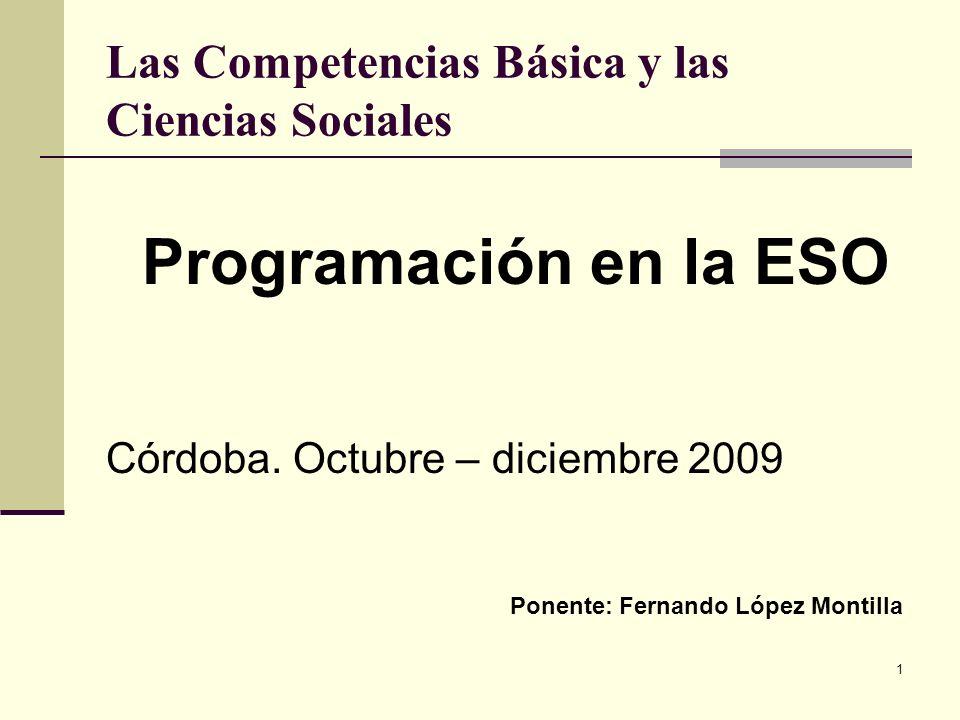 1 Las Competencias Básica y las Ciencias Sociales Programación en la ESO Córdoba. Octubre – diciembre 2009 Ponente: Fernando López Montilla