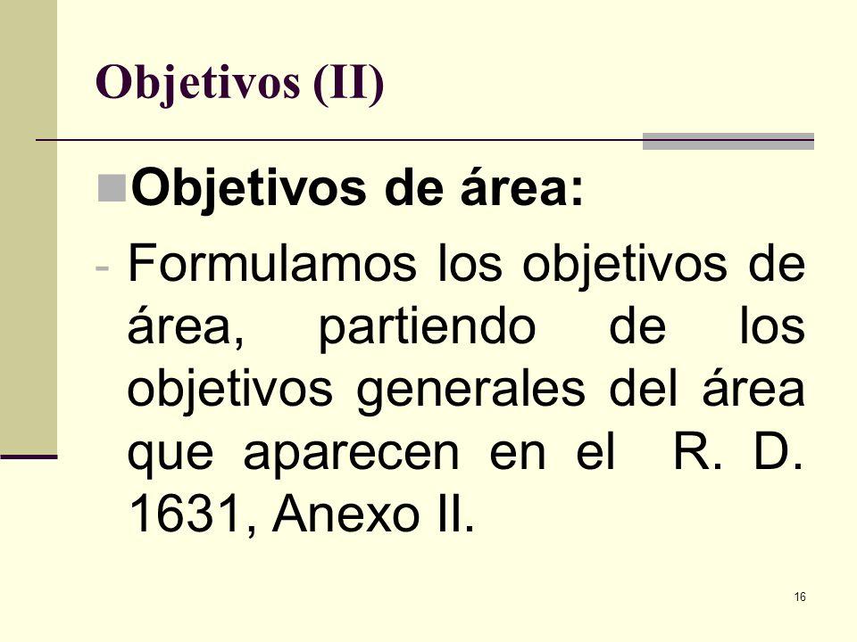 16 Objetivos (II) Objetivos de área: - Formulamos los objetivos de área, partiendo de los objetivos generales del área que aparecen en el R. D. 1631,