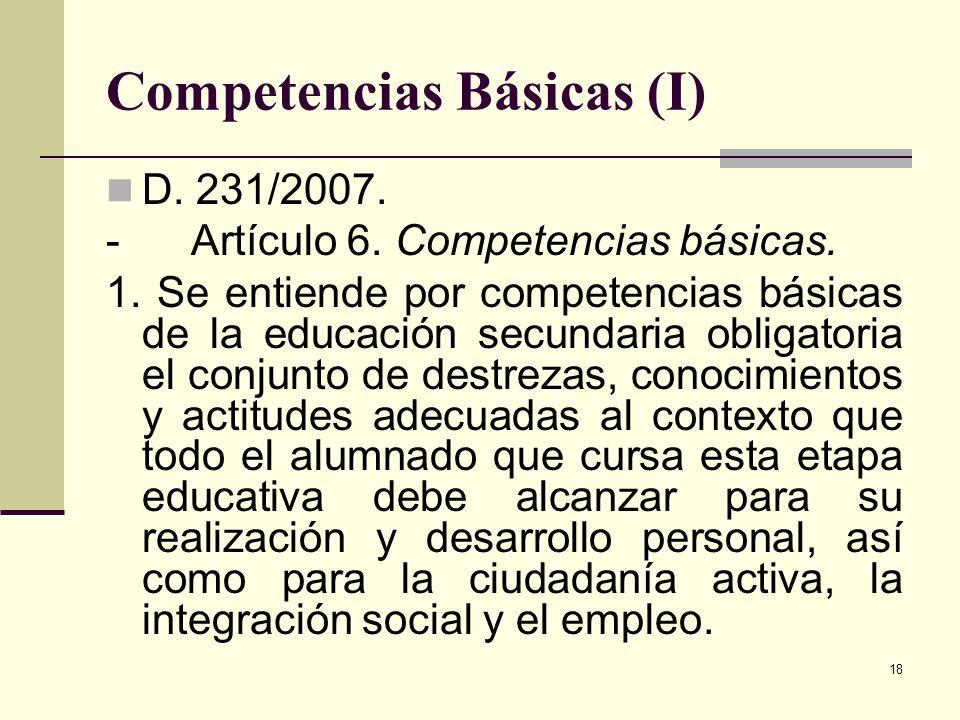 18 Competencias Básicas (I) D. 231/2007. - Artículo 6. Competencias básicas. 1. Se entiende por competencias básicas de la educación secundaria obliga