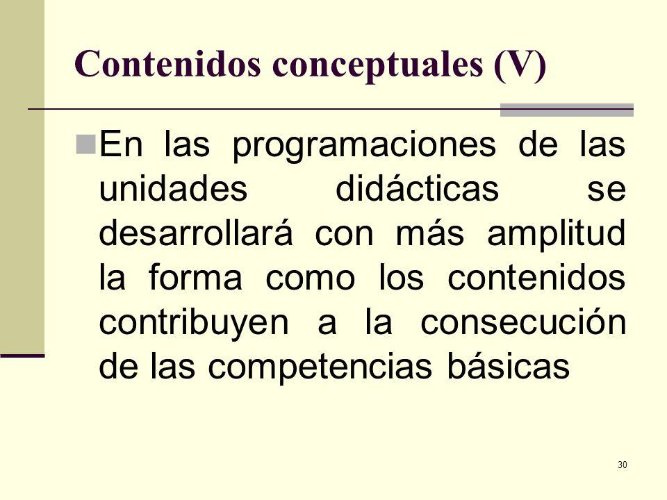 30 Contenidos conceptuales (V) En las programaciones de las unidades didácticas se desarrollará con más amplitud la forma como los contenidos contribu