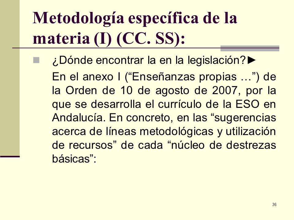 36 Metodología específica de la materia (I) (CC. SS): ¿Dónde encontrar la en la legislación? En el anexo I (Enseñanzas propias …) de la Orden de 10 de