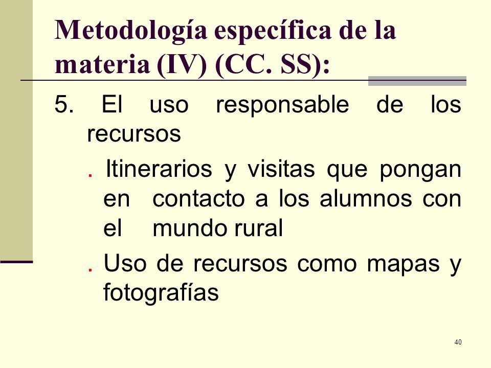 40 Metodología específica de la materia (IV) (CC. SS): 5. El uso responsable de los recursos. Itinerarios y visitas que pongan en contacto a los alumn