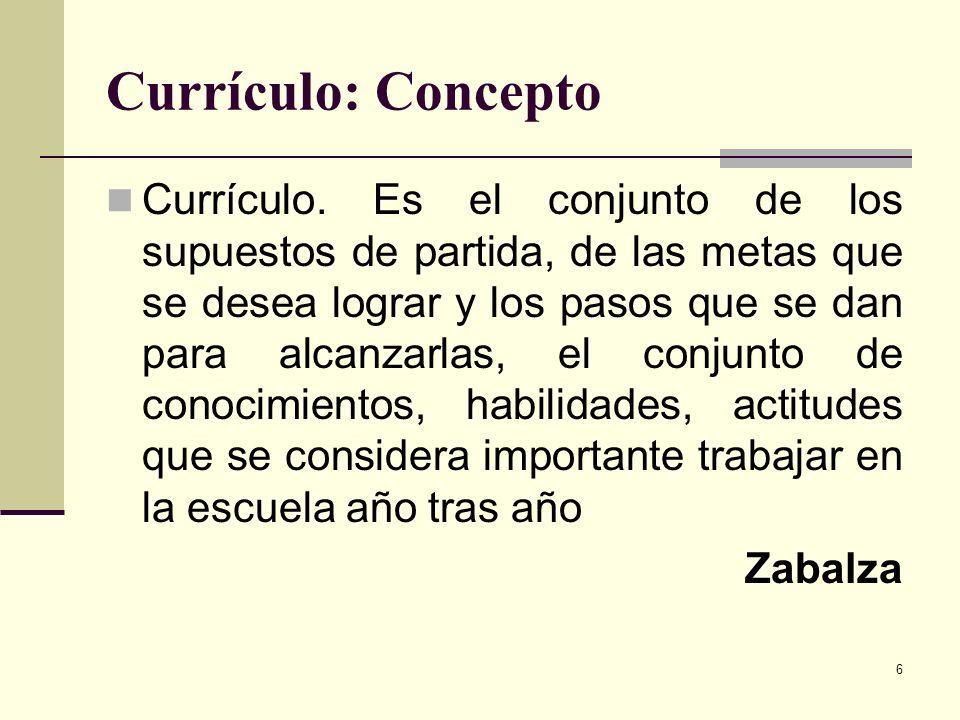 6 Currículo: Concepto Currículo. Es el conjunto de los supuestos de partida, de las metas que se desea lograr y los pasos que se dan para alcanzarlas,