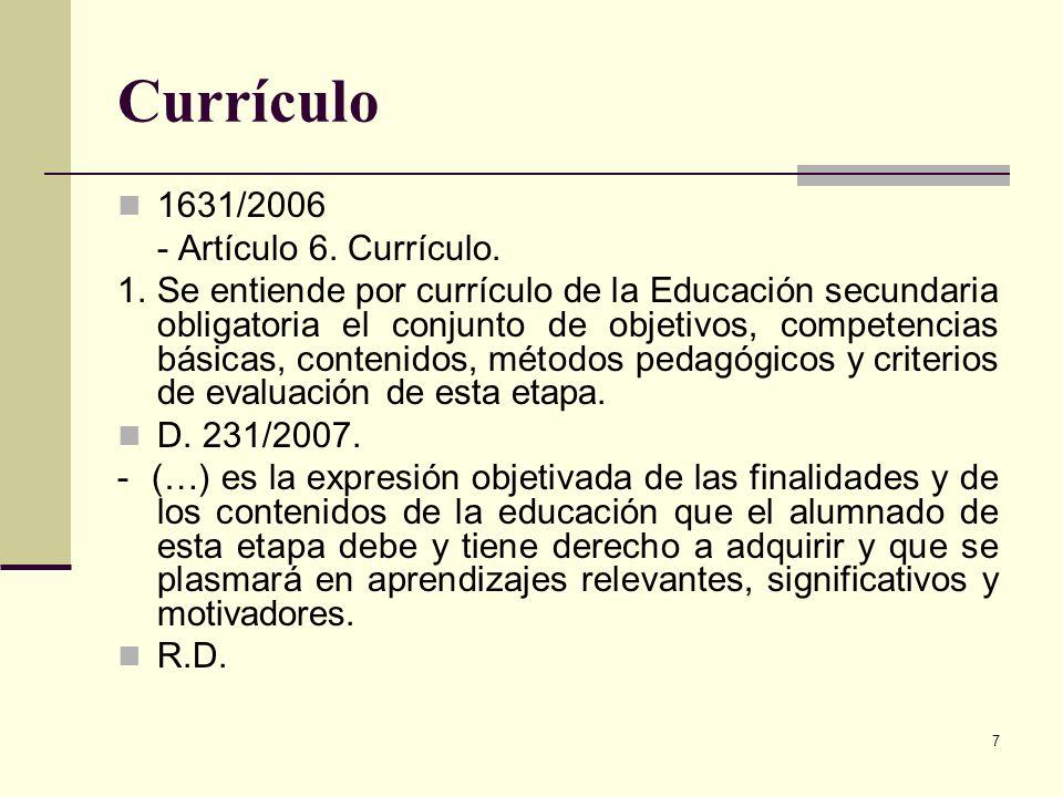 7 Currículo 1631/2006 - Artículo 6. Currículo. 1. Se entiende por currículo de la Educación secundaria obligatoria el conjunto de objetivos, competenc