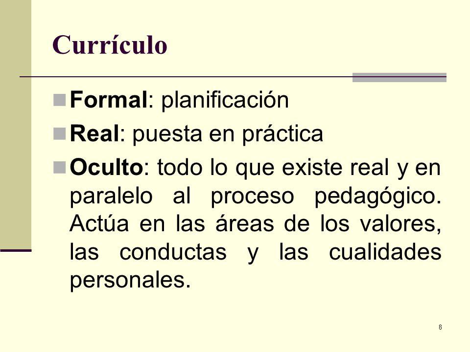 8 Currículo Formal: planificación Real: puesta en práctica Oculto: todo lo que existe real y en paralelo al proceso pedagógico. Actúa en las áreas de