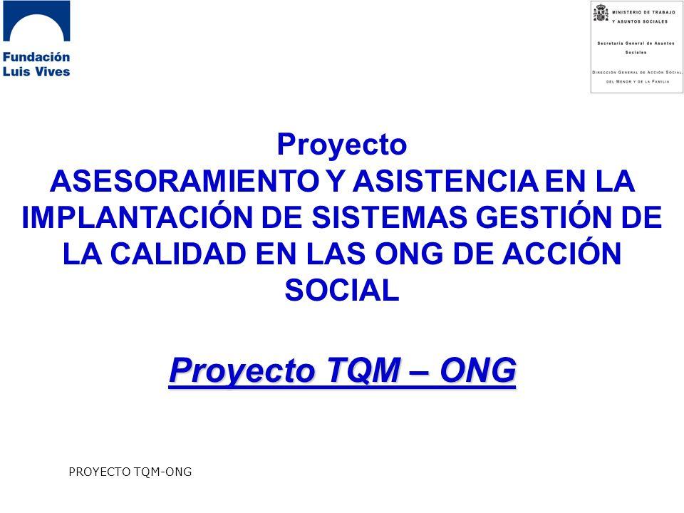 PROYECTO TQM-ONG Proyecto ASESORAMIENTO Y ASISTENCIA EN LA IMPLANTACIÓN DE SISTEMAS GESTIÓN DE LA CALIDAD EN LAS ONG DE ACCIÓN SOCIAL Proyecto TQM – ONG