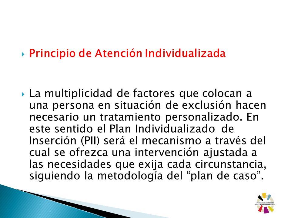 Principio de Atención Individualizada La multiplicidad de factores que colocan a una persona en situación de exclusión hacen necesario un tratamiento