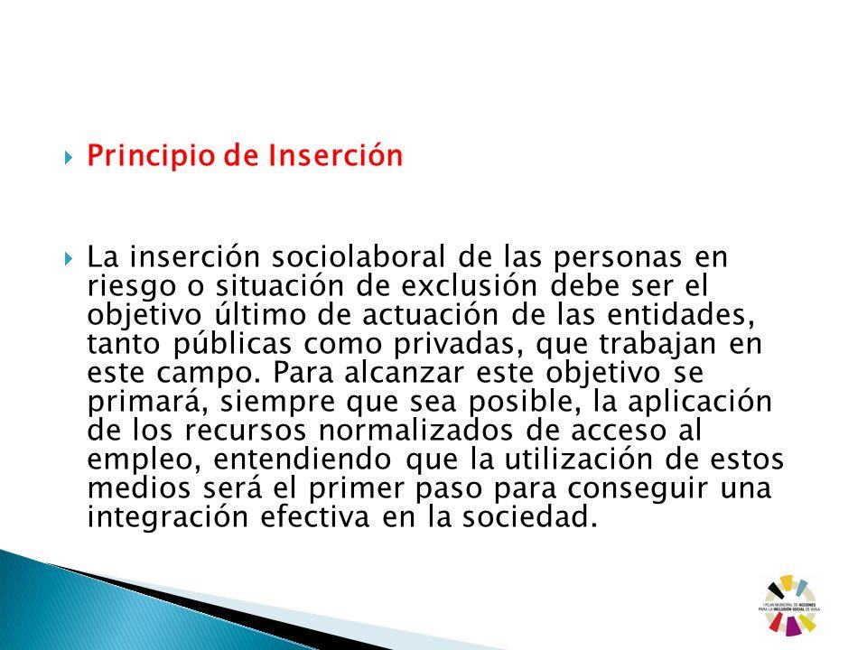 Principio de Inserción La inserción sociolaboral de las personas en riesgo o situación de exclusión debe ser el objetivo último de actuación de las en
