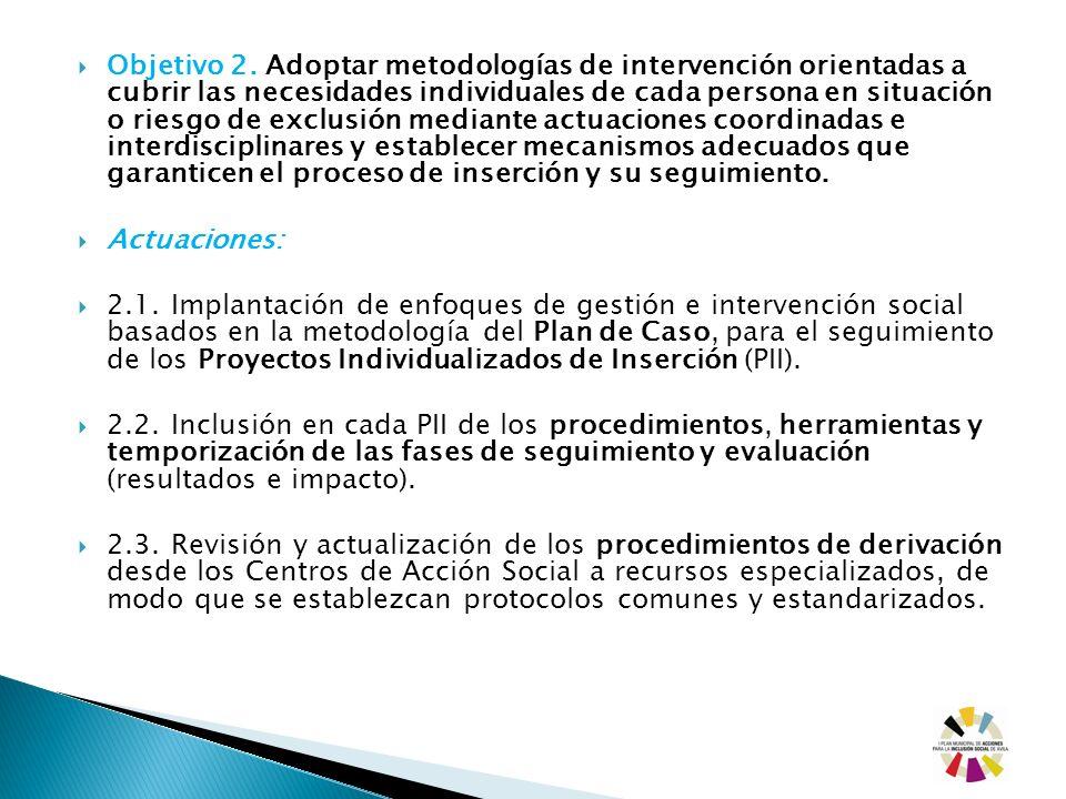 Objetivo 2. Adoptar metodologías de intervención orientadas a cubrir las necesidades individuales de cada persona en situación o riesgo de exclusión m