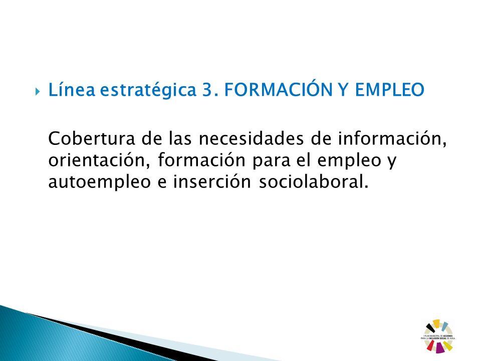 Línea estratégica 3. FORMACIÓN Y EMPLEO Cobertura de las necesidades de información, orientación, formación para el empleo y autoempleo e inserción so