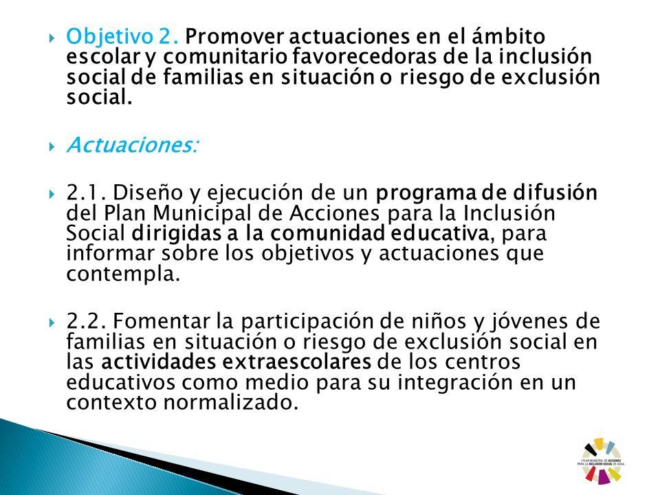 Objetivo 2. Promover actuaciones en el ámbito escolar y comunitario favorecedoras de la inclusión social de familias en situación o riesgo de exclusió