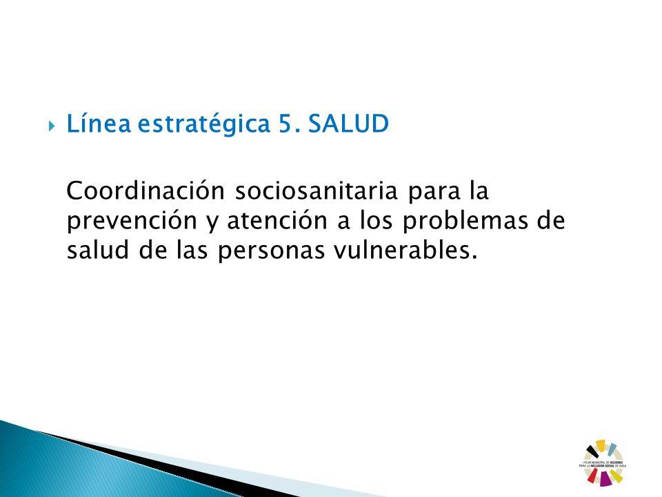 Línea estratégica 5. SALUD Coordinación sociosanitaria para la prevención y atención a los problemas de salud de las personas vulnerables.