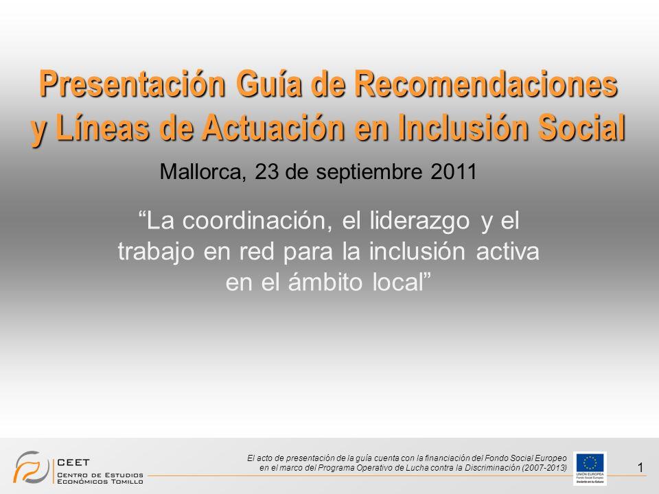 Presentación Guía de Recomendaciones y Líneas de Actuación en Inclusión Social El acto de presentación de la guía cuenta con la financiación del Fondo Social Europeo en el marco del Programa Operativo de Lucha contra la Discriminación (2007-2013) 1 Presentación Guía de Recomendaciones y Líneas de Actuación en Inclusión Social La coordinación, el liderazgo y el trabajo en red para la inclusión activa en el ámbito local Mallorca, 23 de septiembre 2011