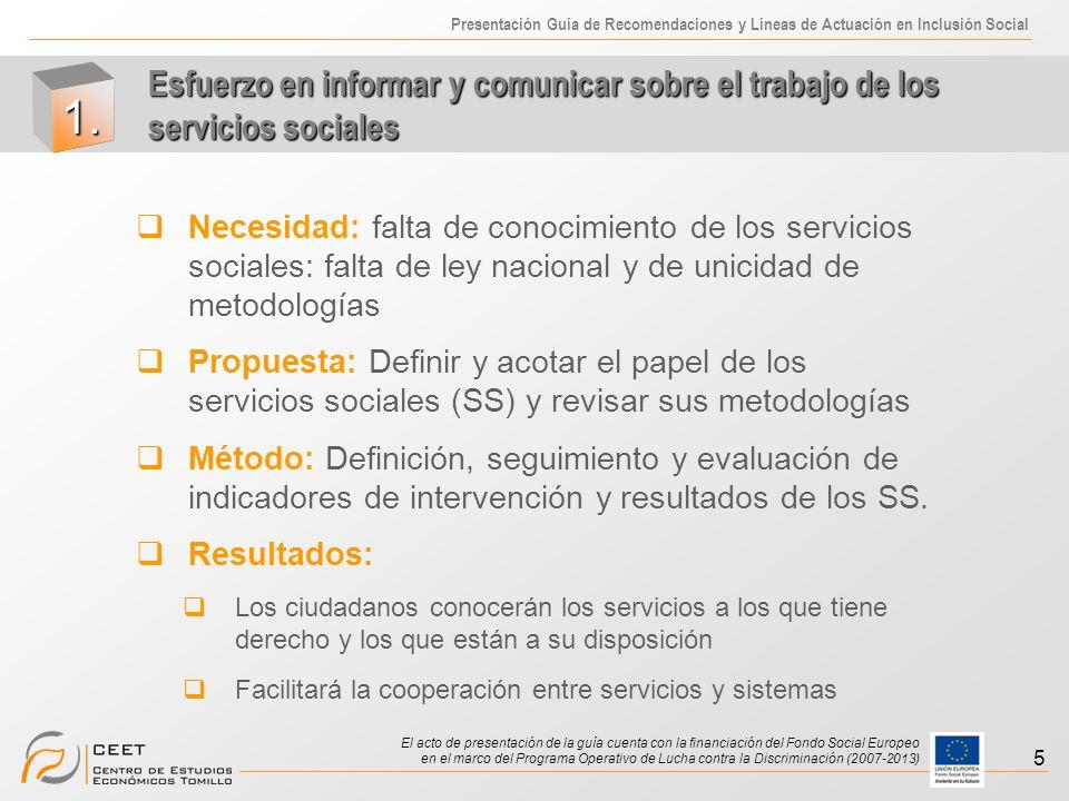 Presentación Guía de Recomendaciones y Líneas de Actuación en Inclusión Social El acto de presentación de la guía cuenta con la financiación del Fondo Social Europeo en el marco del Programa Operativo de Lucha contra la Discriminación (2007-2013) 6 Necesidad: definición de la exclusión social Propuesta: Delimitar QUIÉN-ES, QUÉ servicioS públicoS determina la exclusión social y por lo tanto qué necesidades específicas se requieren.
