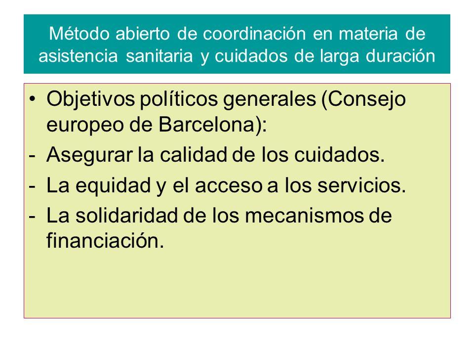 Método abierto de coordinación en materia de asistencia sanitaria y cuidados de larga duración Objetivos políticos generales (Consejo europeo de Barcelona): -Asegurar la calidad de los cuidados.