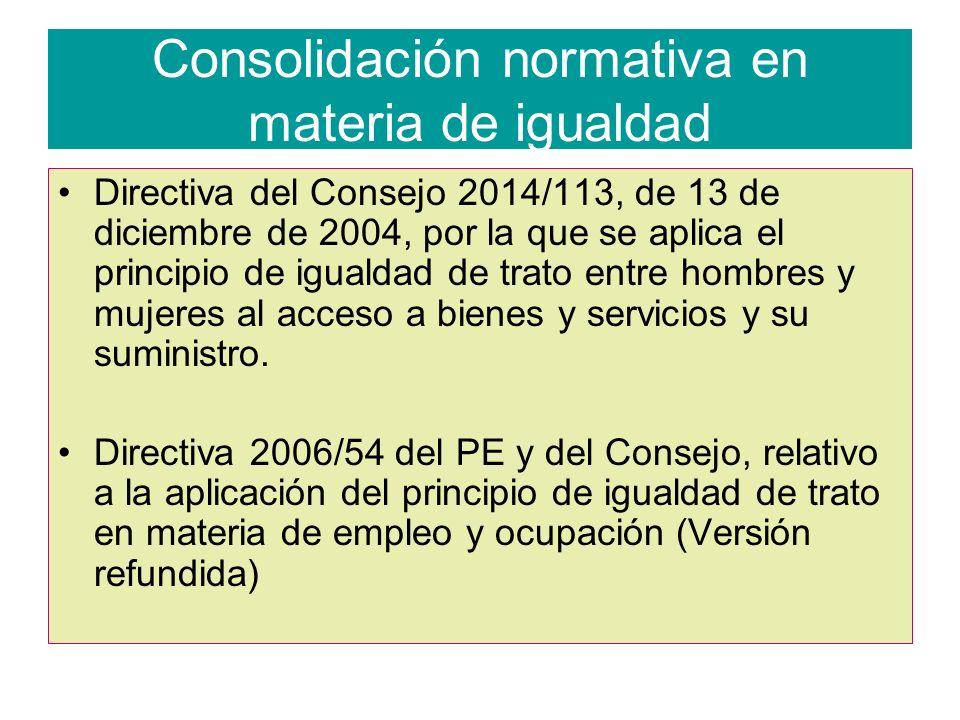 Consolidación normativa en materia de igualdad Directiva del Consejo 2014/113, de 13 de diciembre de 2004, por la que se aplica el principio de igualdad de trato entre hombres y mujeres al acceso a bienes y servicios y su suministro.