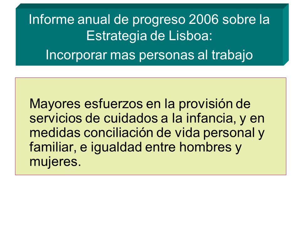 Informe anual de progreso 2006 sobre la Estrategia de Lisboa: Incorporar mas personas al trabajo Mayores esfuerzos en la provisión de servicios de cuidados a la infancia, y en medidas conciliación de vida personal y familiar, e igualdad entre hombres y mujeres.