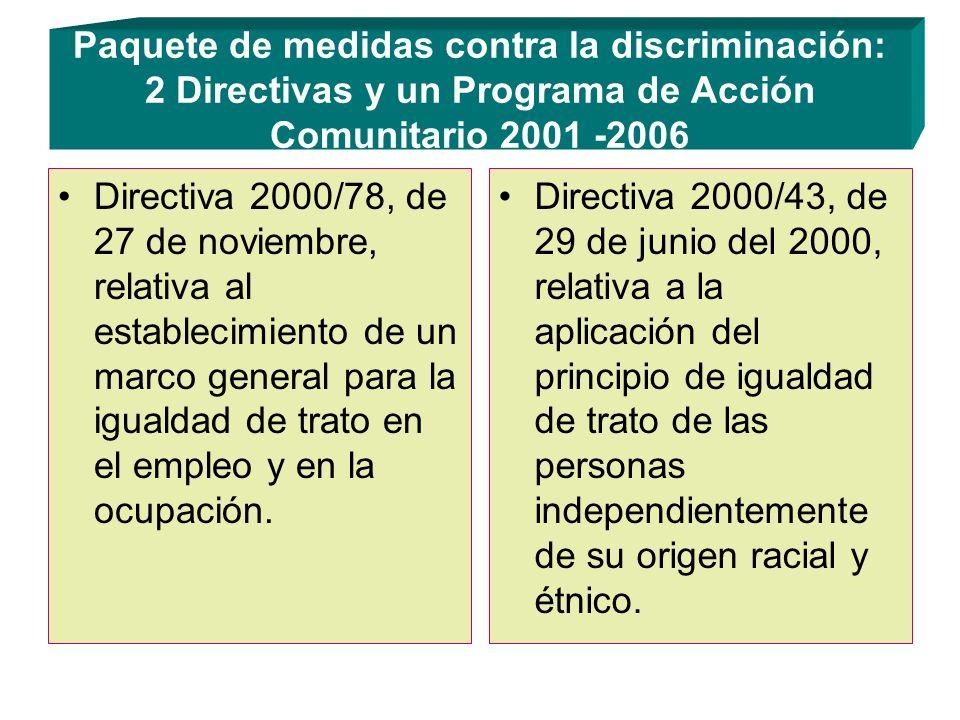 Paquete de medidas contra la discriminación: 2 Directivas y un Programa de Acción Comunitario 2001 -2006 Directiva 2000/78, de 27 de noviembre, relativa al establecimiento de un marco general para la igualdad de trato en el empleo y en la ocupación.