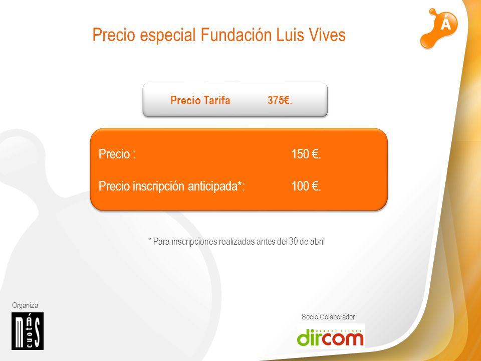 Organiza Socio Colaborador Precio especial Fundación Luis Vives Precio : 150. Precio inscripción anticipada*: 100. * Para inscripciones realizadas ant