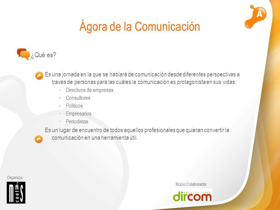 Organiza Socio Colaborador Ágora de la Comunicación ¿Qué es? Es una jornada en la que se hablará de comunicación desde diferentes perspectivas a travé