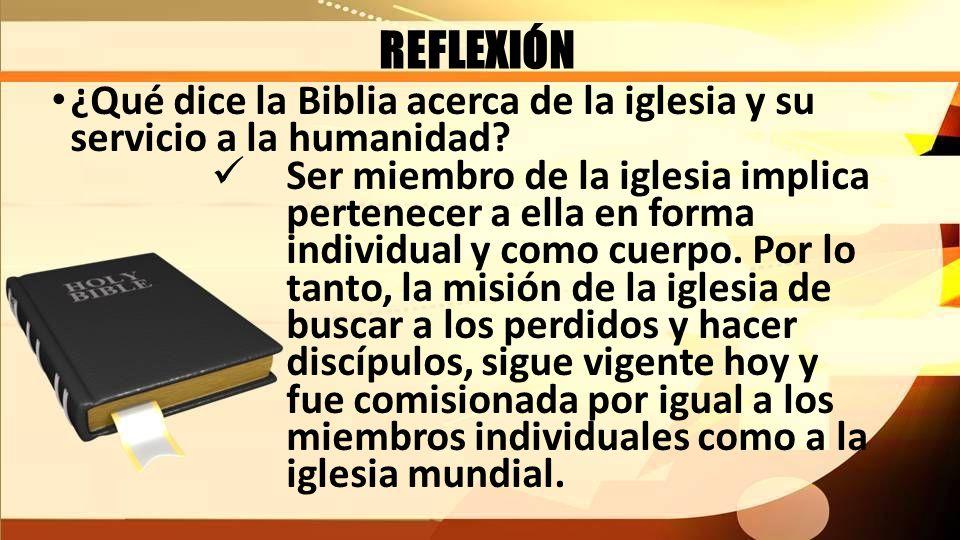 REFLEXIÓN ¿Qué dice la Biblia acerca de la iglesia y su servicio a la humanidad? Ser miembro de la iglesia implica pertenecer a ella en forma individu