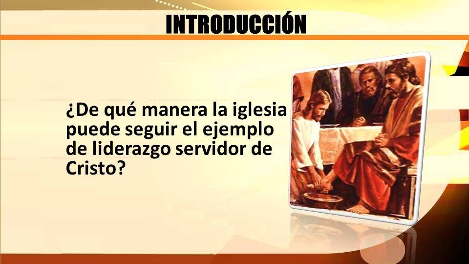 INTRODUCCIÓN ¿De qué manera la iglesia puede seguir el ejemplo de liderazgo servidor de Cristo?