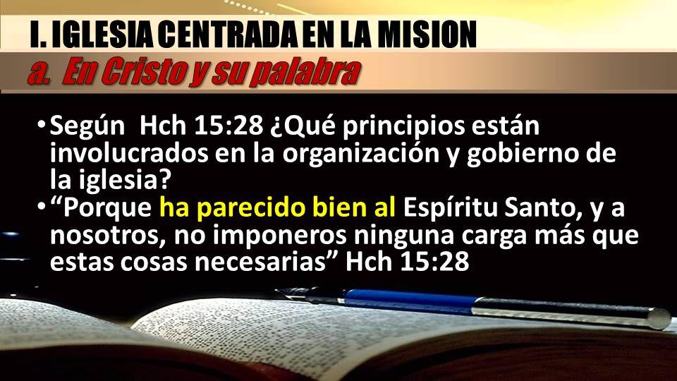 I. IGLESIA CENTRADA EN LA MISION Según Hch 15:28 ¿Qué principios están involucrados en la organización y gobierno de la iglesia? Porque ha parecido bi