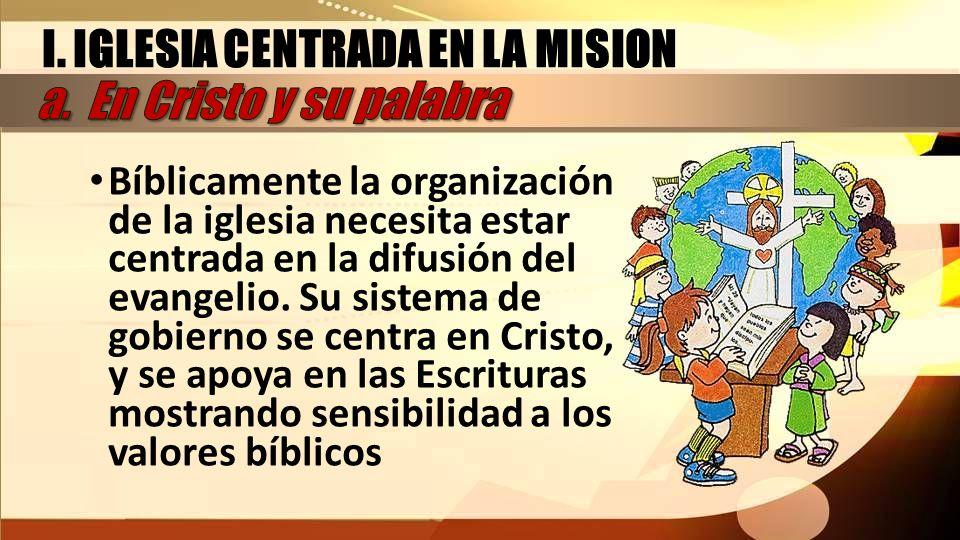 Bíblicamente la organización de la iglesia necesita estar centrada en la difusión del evangelio. Su sistema de gobierno se centra en Cristo, y se apoy