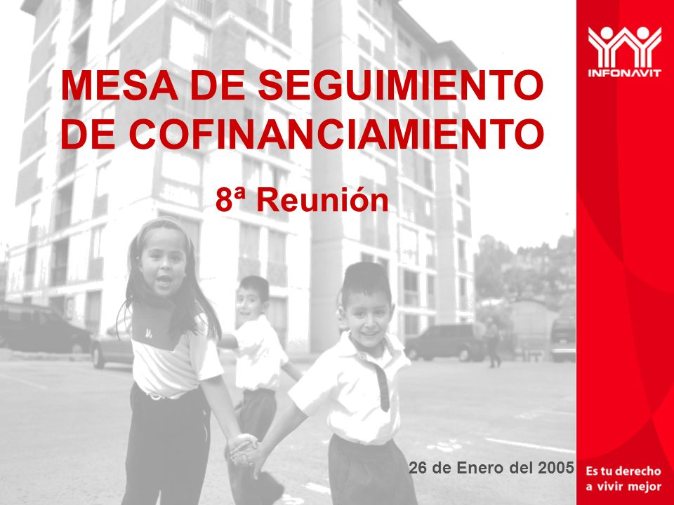 Un mejor INFONAVIT tu derecho a vivir mejor 26 de Enero del 2005 MESA DE SEGUIMIENTO DE COFINANCIAMIENTO 8ª Reunión