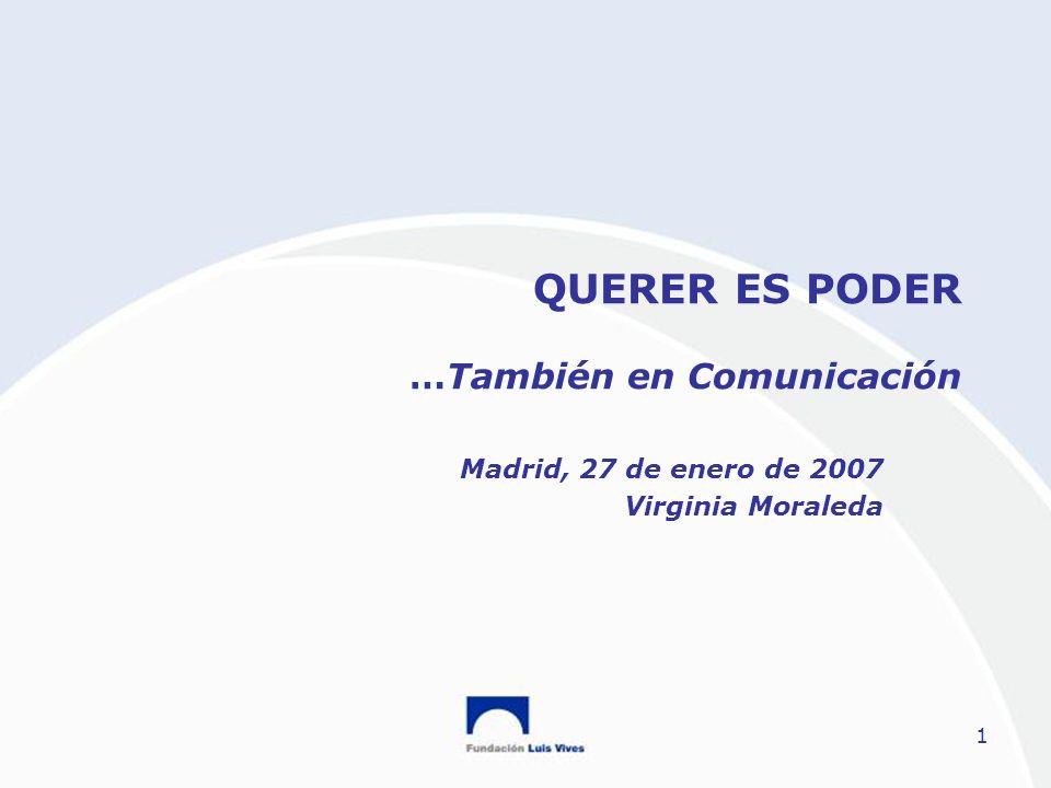 1 QUERER ES PODER …También en Comunicación Madrid, 27 de enero de 2007 Virginia Moraleda