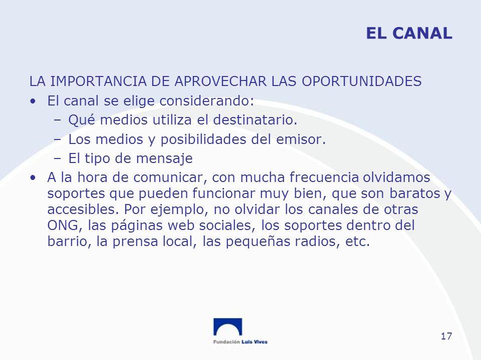 17 EL CANAL LA IMPORTANCIA DE APROVECHAR LAS OPORTUNIDADES El canal se elige considerando: –Qué medios utiliza el destinatario. –Los medios y posibili