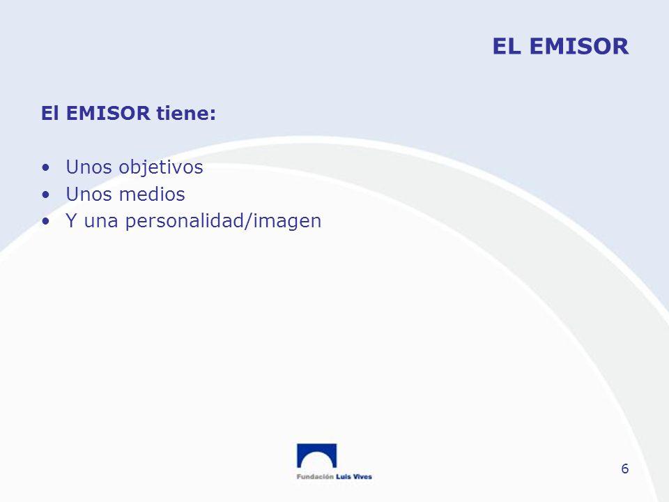 6 EL EMISOR El EMISOR tiene: Unos objetivos Unos medios Y una personalidad/imagen