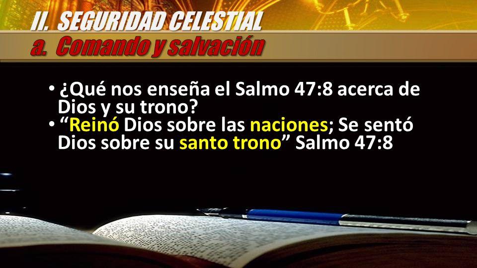 ¿Qué nos enseña el Salmo 47:8 acerca de Dios y su trono? Reinó Dios sobre las naciones; Se sentó Dios sobre su santo trono Salmo 47:8 II. SEGURIDAD CE