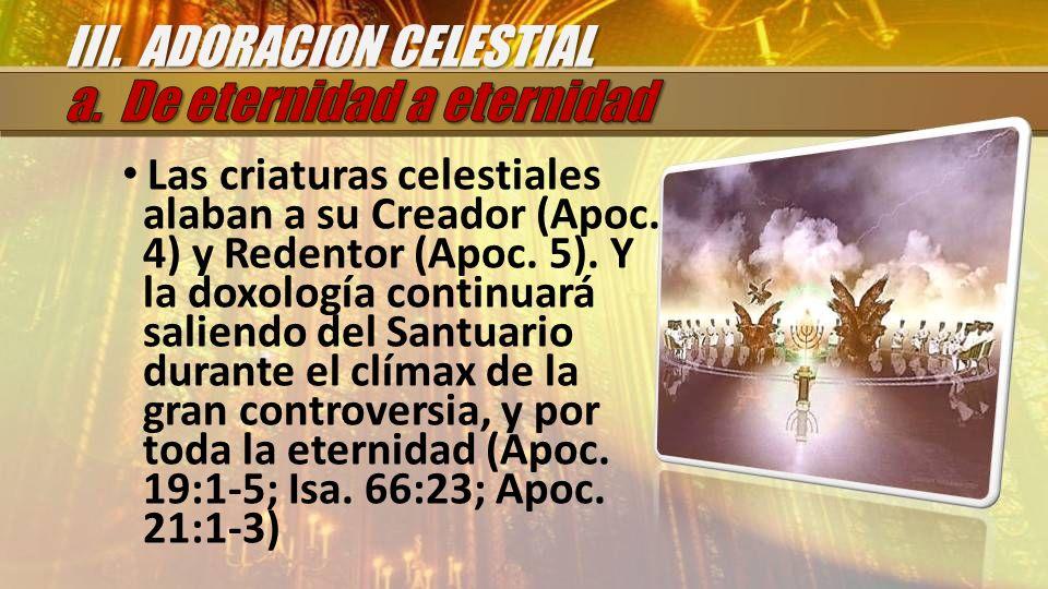 Las criaturas celestiales alaban a su Creador (Apoc. 4) y Redentor (Apoc. 5). Y la doxología continuará saliendo del Santuario durante el clímax de la