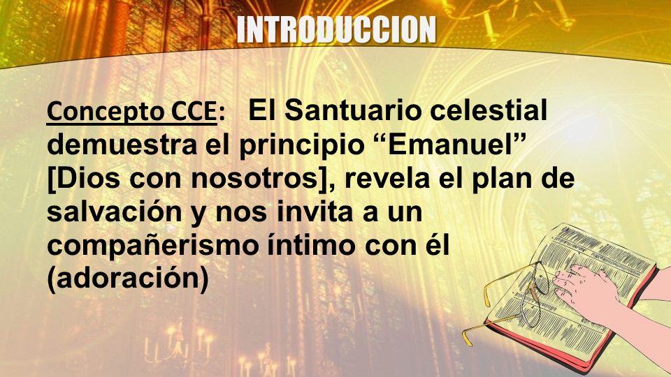INTRODUCCION Concepto CCE: El Santuario celestial demuestra el principio Emanuel [Dios con nosotros], revela el plan de salvación y nos invita a un co