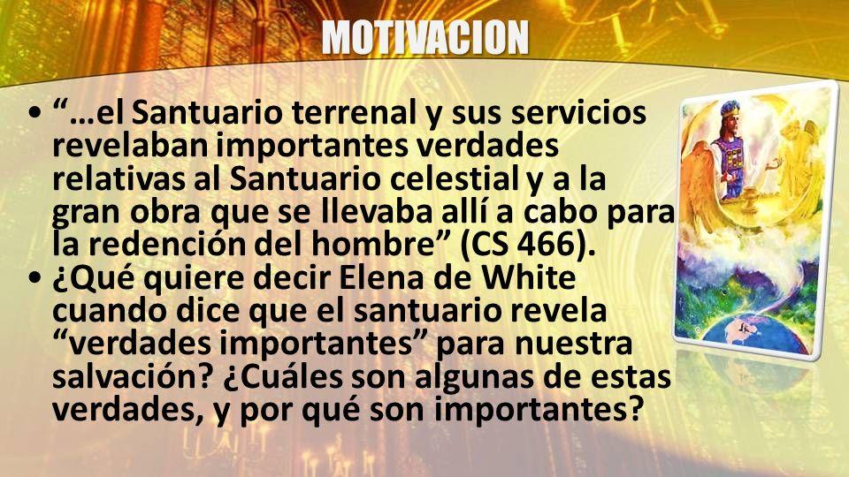 MOTIVACION …el Santuario terrenal y sus servicios revelaban importantes verdades relativas al Santuario celestial y a la gran obra que se llevaba allí