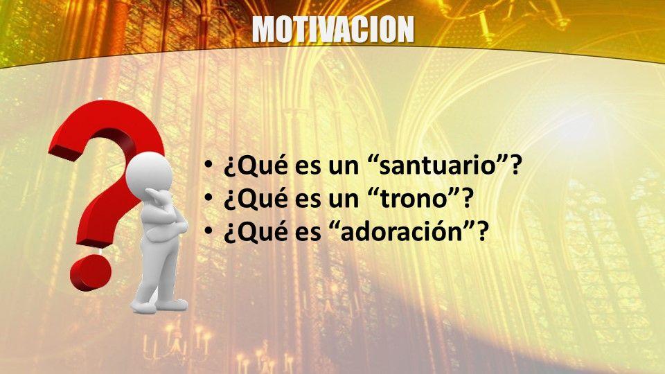 MOTIVACION ¿Qué es un santuario? ¿Qué es un trono? ¿Qué es adoración?