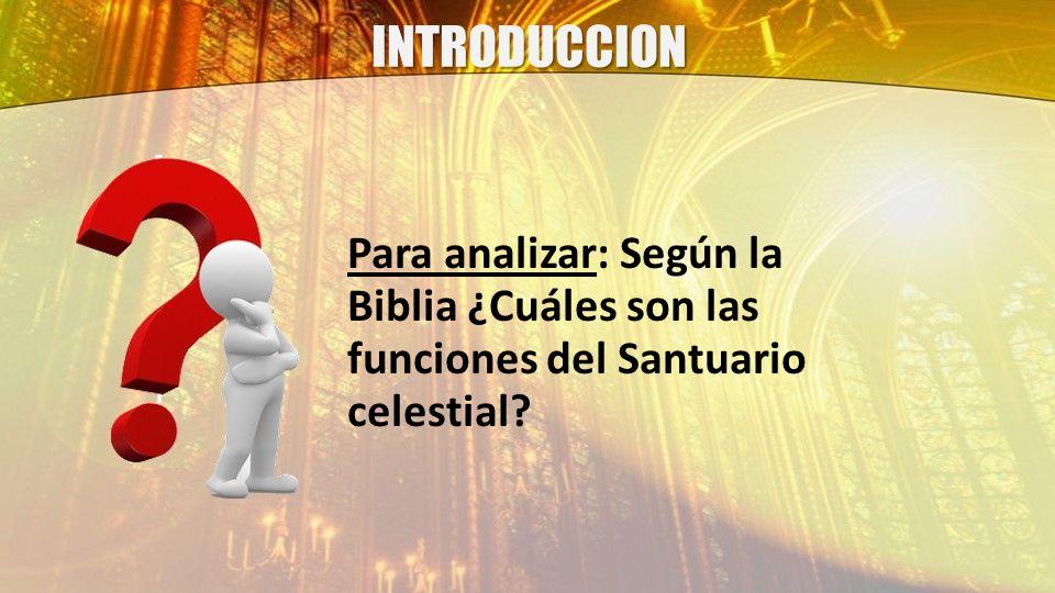 INTRODUCCION Para analizar: Según la Biblia ¿Cuáles son las funciones del Santuario celestial?