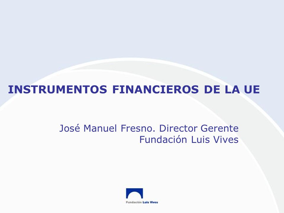 INSTRUMENTOS FINANCIEROS DE LA UE José Manuel Fresno. Director Gerente Fundación Luis Vives