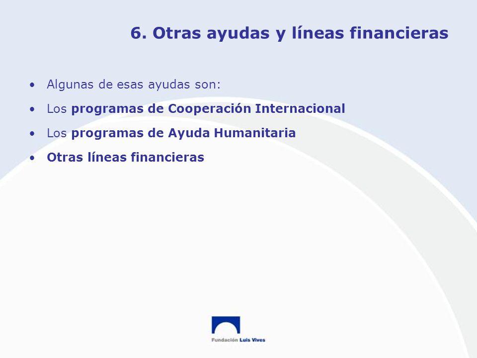 6. Otras ayudas y líneas financieras Algunas de esas ayudas son: Los programas de Cooperación Internacional Los programas de Ayuda Humanitaria Otras l