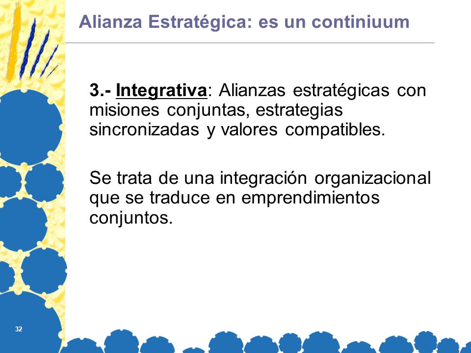 32 Alianza Estratégica: es un continiuum 3.- Integrativa: Alianzas estratégicas con misiones conjuntas, estrategias sincronizadas y valores compatibles.