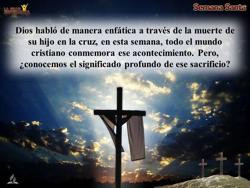 Dios habló de manera enfática a través de la muerte de su hijo en la cruz, en esta semana, todo el mundo cristiano conmemora ese acontecimiento. Pero,