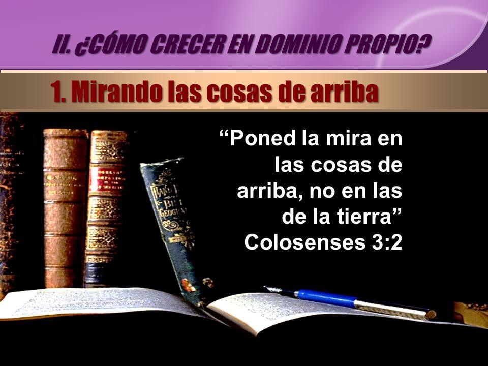 Poned la mira en las cosas de arriba, no en las de la tierra Colosenses 3:2 II. ¿CÓMO CRECER EN DOMINIO PROPIO? 1. Mirando las cosas de arriba