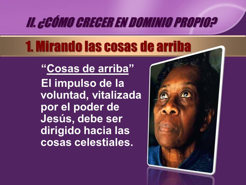 Cosas de arriba El impulso de la voluntad, vitalizada por el poder de Jesús, debe ser dirigido hacia las cosas celestiales. II. ¿CÓMO CRECER EN DOMINI