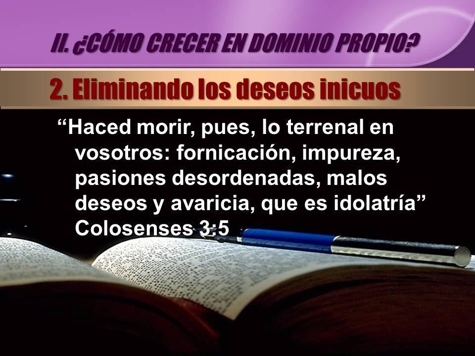 Haced morir, pues, lo terrenal en vosotros: fornicación, impureza, pasiones desordenadas, malos deseos y avaricia, que es idolatría Colosenses 3:5 II.