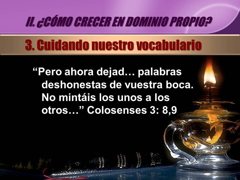 Pero ahora dejad… palabras deshonestas de vuestra boca. No mintáis los unos a los otros… Colosenses 3: 8,9 II. ¿CÓMO CRECER EN DOMINIO PROPIO? 3. Cuid
