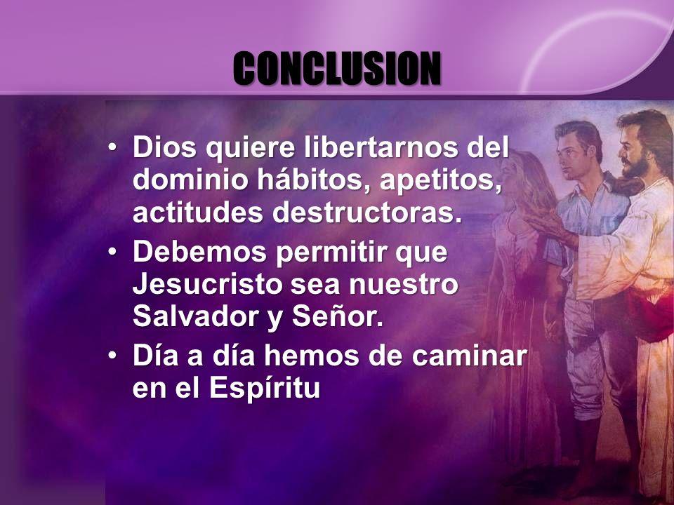 CONCLUSION Dios quiere libertarnos del dominio hábitos, apetitos, actitudes destructoras.Dios quiere libertarnos del dominio hábitos, apetitos, actitu