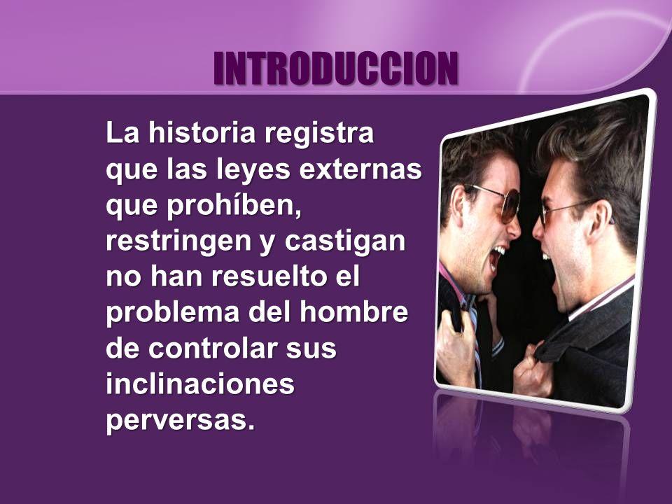 INTRODUCCION La historia registra que las leyes externas que prohíben, restringen y castigan no han resuelto el problema del hombre de controlar sus i
