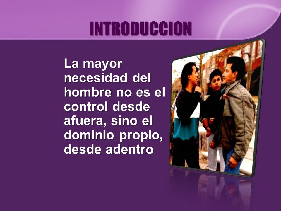 INTRODUCCION La mayor necesidad del hombre no es el control desde afuera, sino el dominio propio, desde adentro